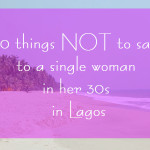 10 things NOT to say to a single woman in her 30s in Lagos