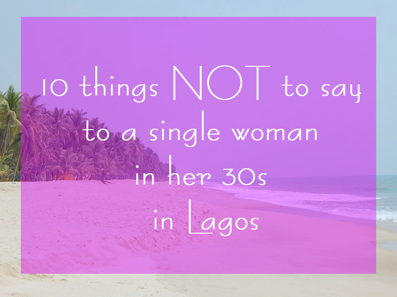 things not to say to a single woman lagos