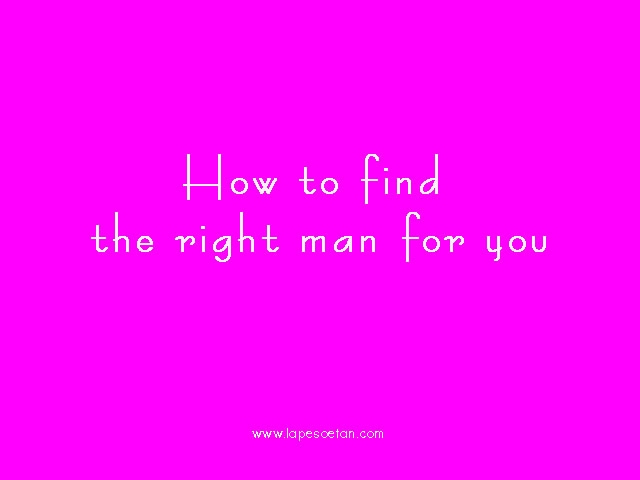 how to find the right man for you lapesoetan.com