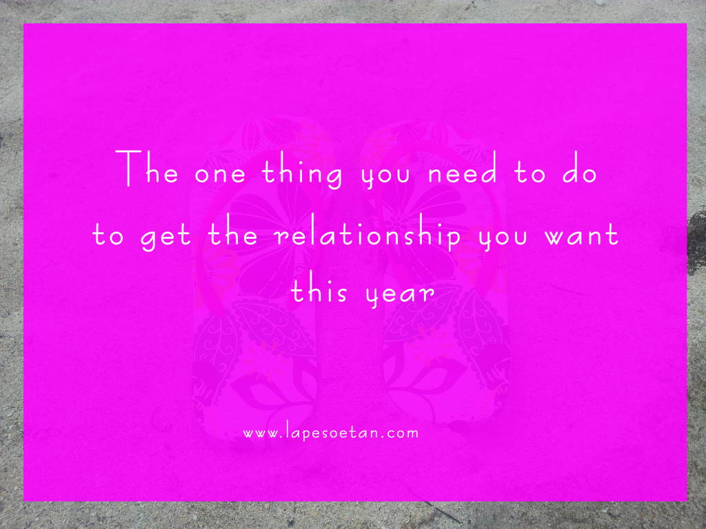 one thing you need to do to get the relationship you want this year lapesoetan.com
