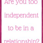 Are you too independent to be in a relationship?