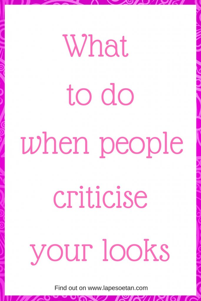 what to do when people criticise your looks www.lapesoetan.com