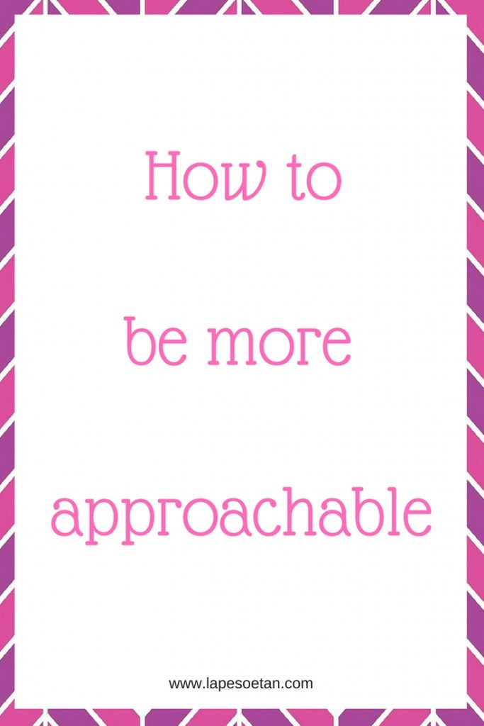 how to be more approachable www.lapesoetan.com