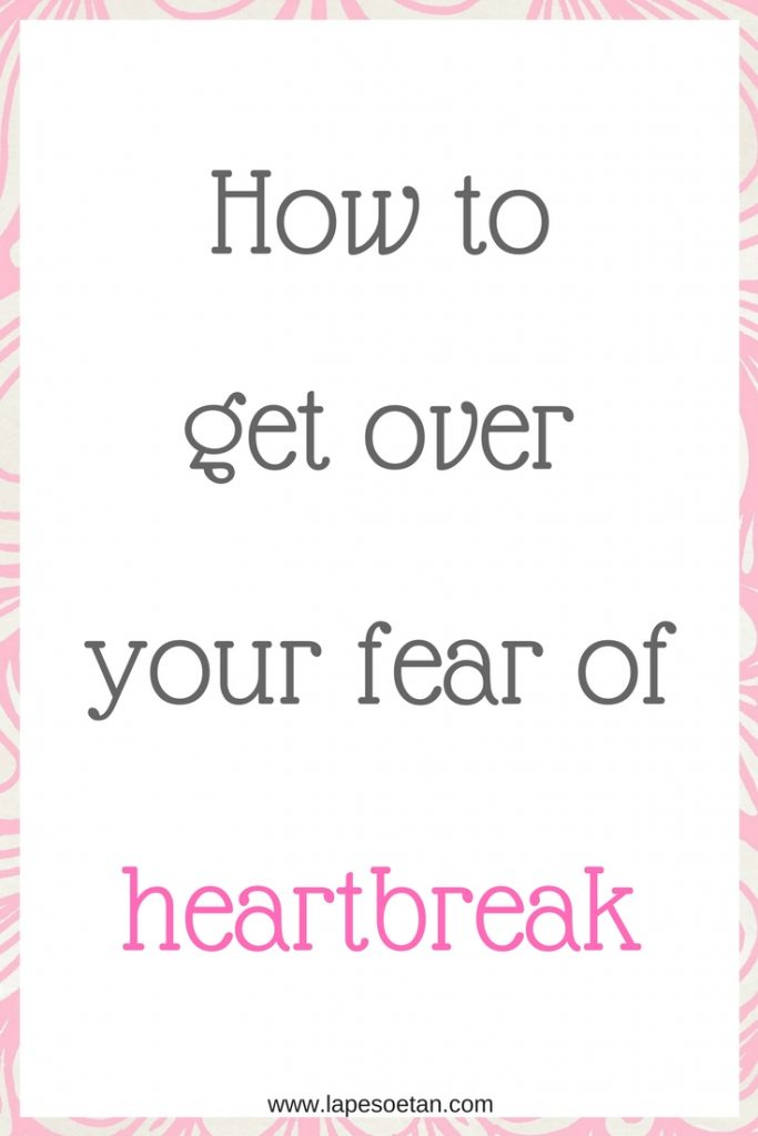 how to get over your fear of heartbreak www.lapesoetan.com