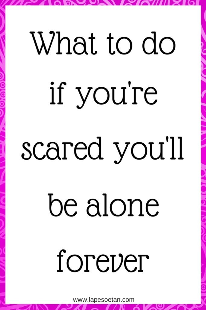 what to do if you're scared you'll be alone forever www.lapesoetan.com