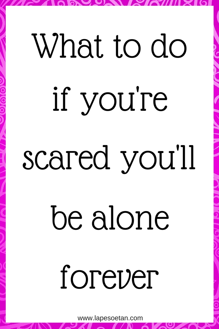 what to do if you re scared you ll be alone forever lape soetan