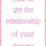 How to get the relationship of your dreams