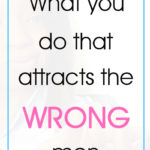 What you do that attracts the wrong men