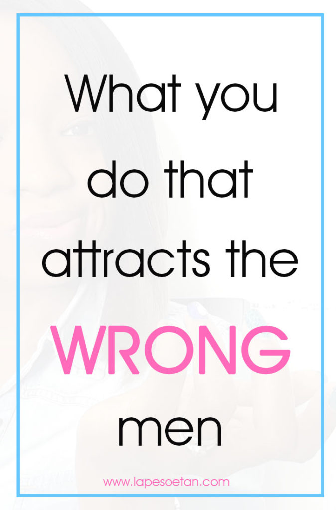 what you do that attracts the wrong men www.lapesoetan.com