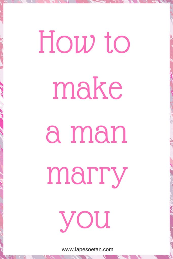 how to make a man marry you www.lapesoetan.com