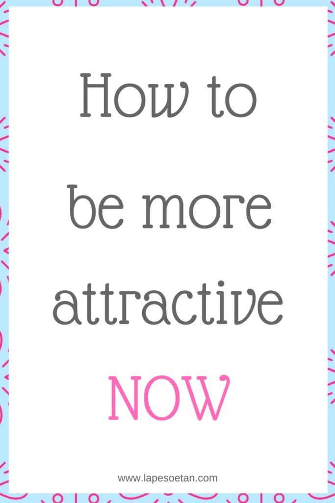 how to be more attractive now www.lapesoetan.com
