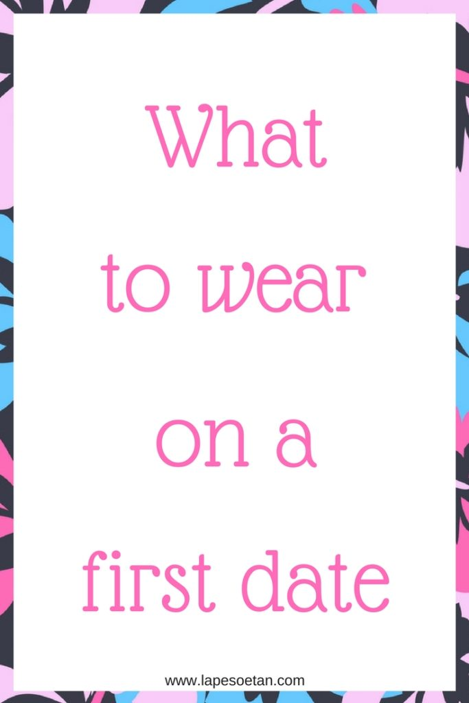 what to wear on a first date www.lapesoetan.com