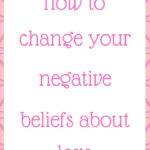 How to change your negative beliefs about love