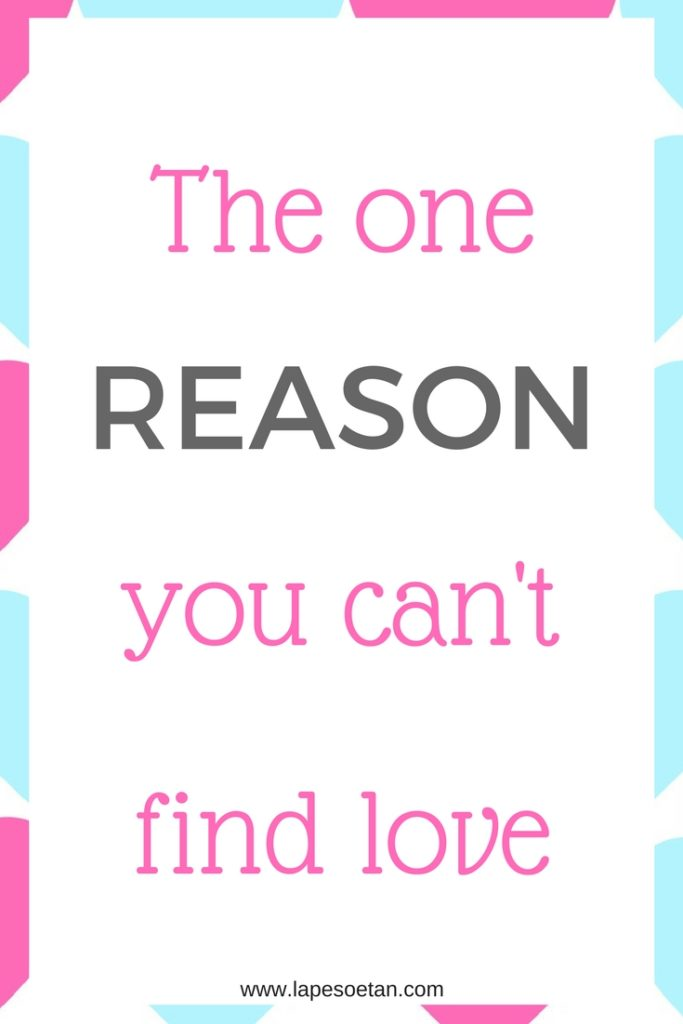 the one reason you can't find love www.lapesoetan.com
