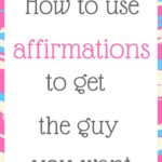 How to use affirmations to get the guy you want