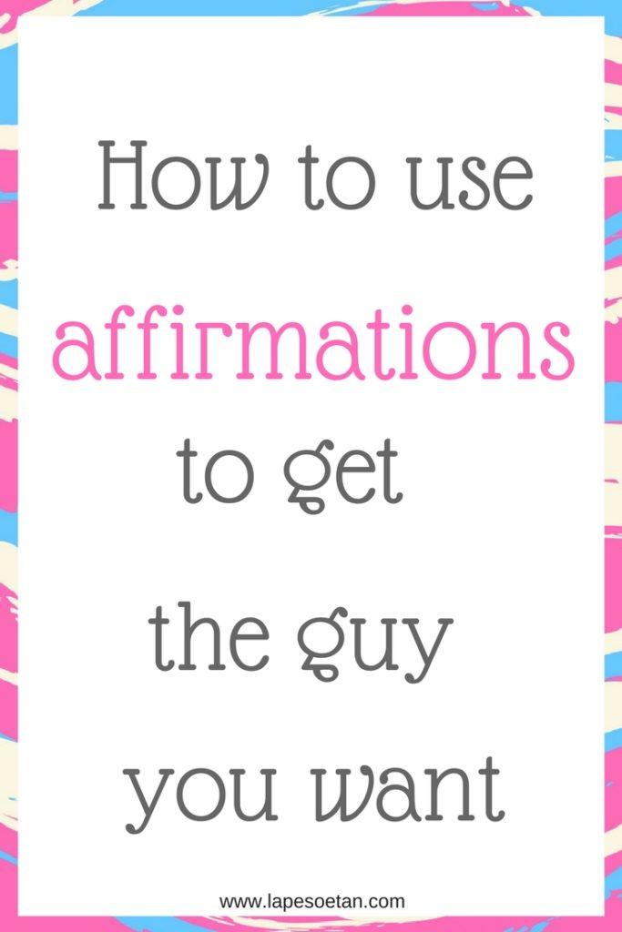 how to use affirmations to get the guy you want www.lapesoetan.com