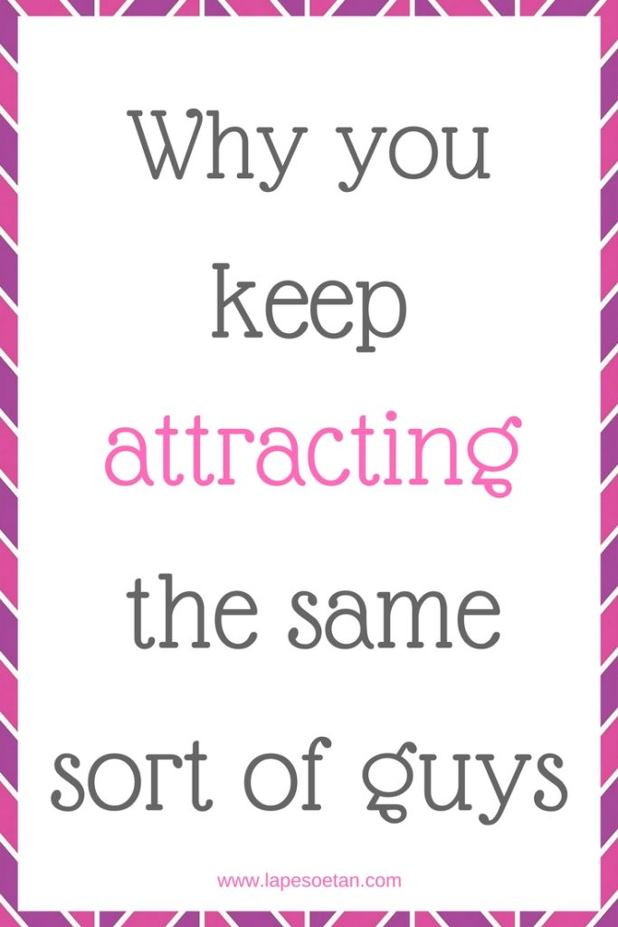 why you keep attracting the same sort of guys www.lapesoetan.com