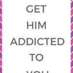 How to get him addicted to you