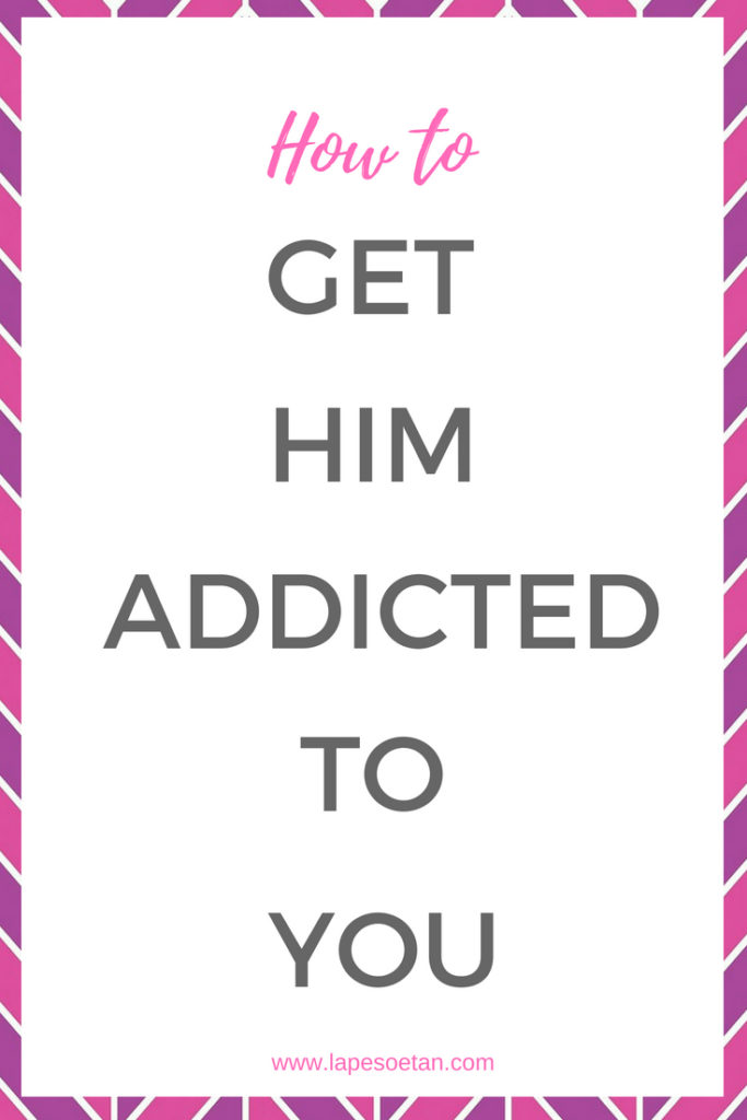 how to get him addicted to you www.lapesoetan.com
