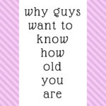 Why guys want to know how old you are