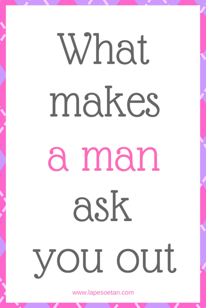 what makes a man ask you out www.lapesoetan.com