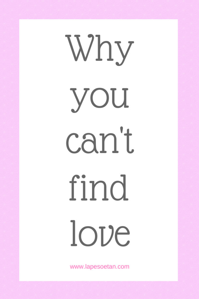 why you can't find love www.lapesoetan.com