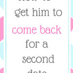 How to get him to come back for a second date