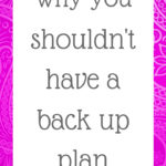 Why you shouldn't have a back up plan