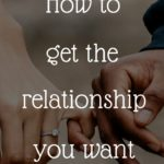 How to get the relationship you want