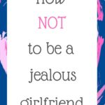 How NOT to be a jealous girlfriend