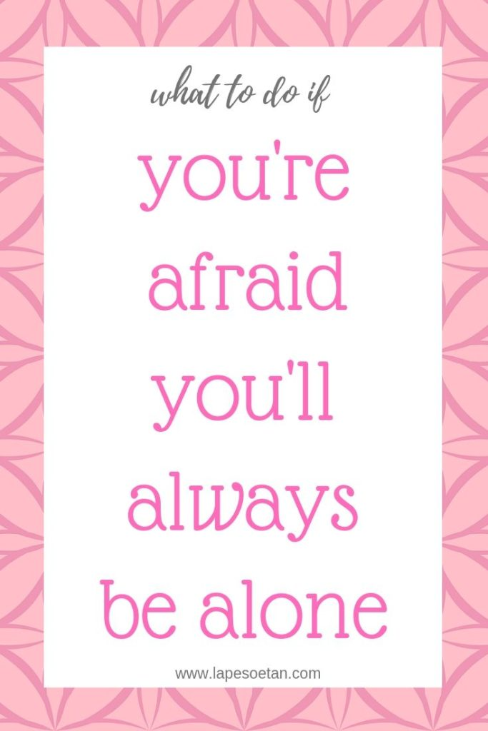 what to do if you're afraid you'll always be alone www.lapesoetan.com
