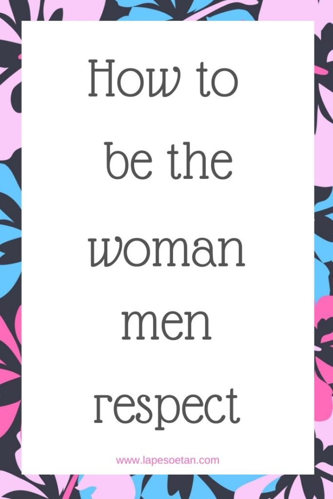 how to be the woman men respect www.lapesoetan.com