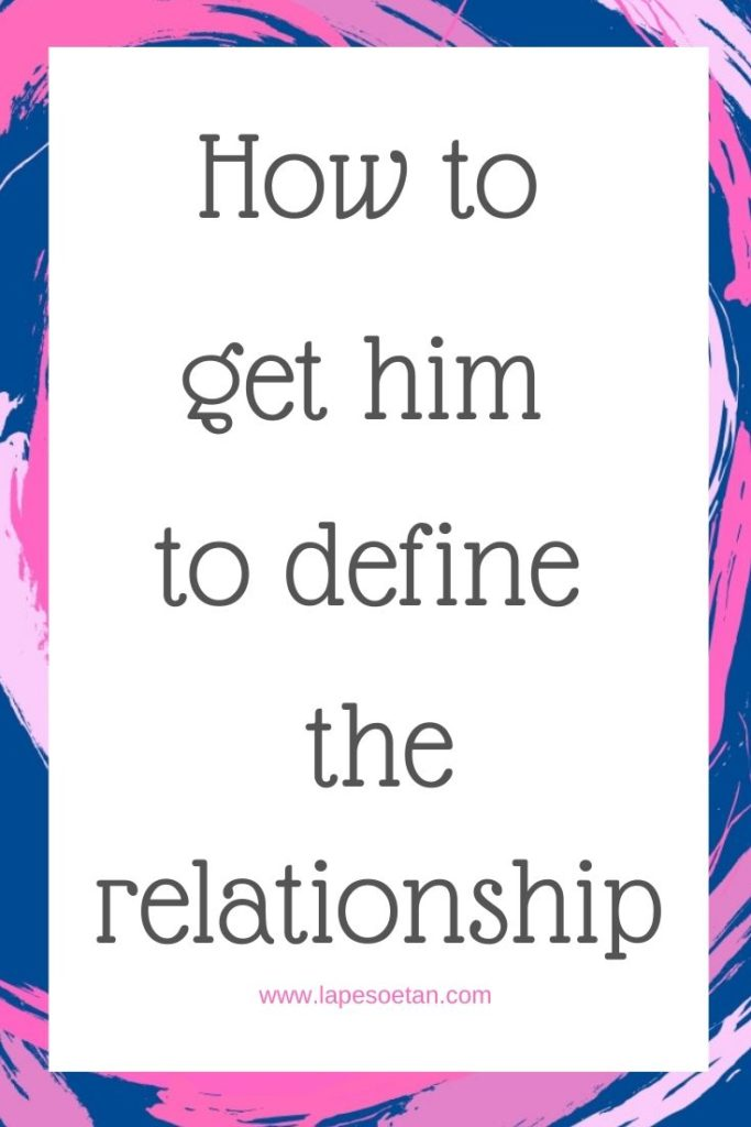 how to get him to define the relationship www.lapesoetan.com