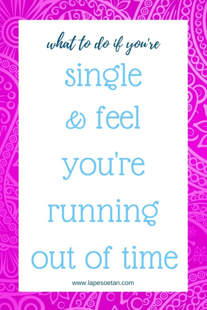 what to do if you're single & feel you're running out of time www.lapesoetan.com
