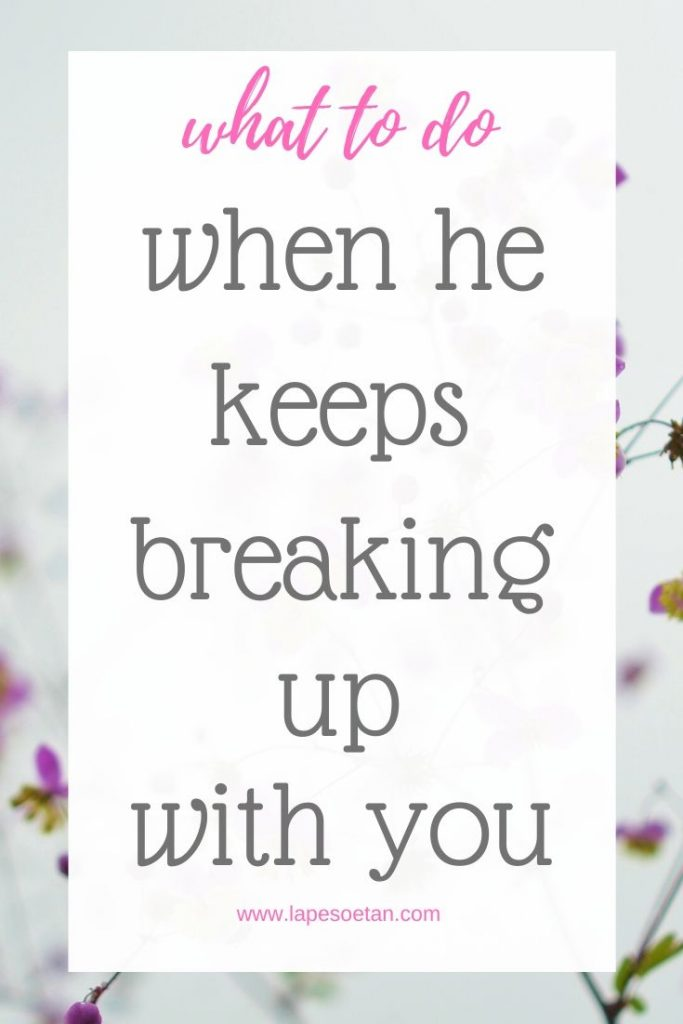 what to do when he keeps breaking up with you www.lapesoetan.com
