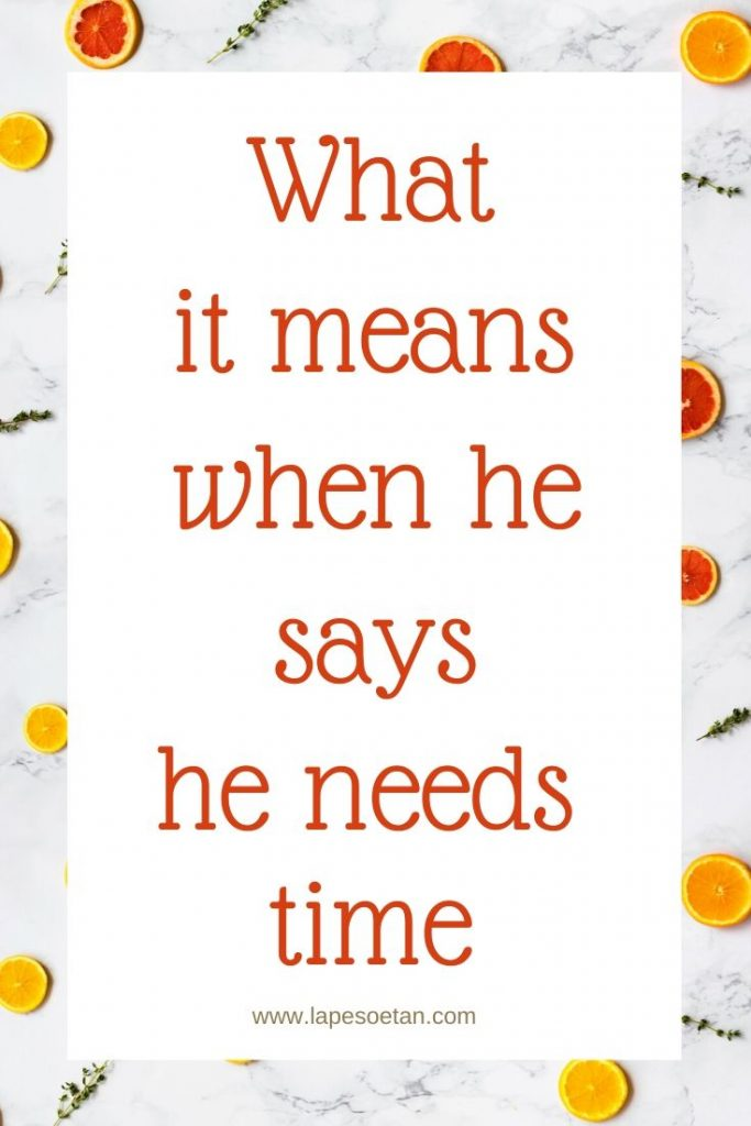 what it means when he says he needs time www.lapesoetan.com