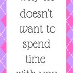 Why he doesn't want to spend time with you