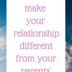 How to make your relationship different from your parents'