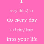 1 easy thing to do every day to bring love into your life