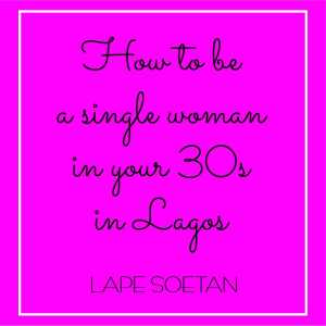 how to be a single woman in your 30s in lagos by lape soetan