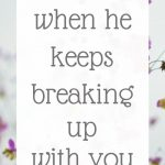 What to do when he keeps breaking up with you