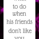 What to do when his friends don't like you